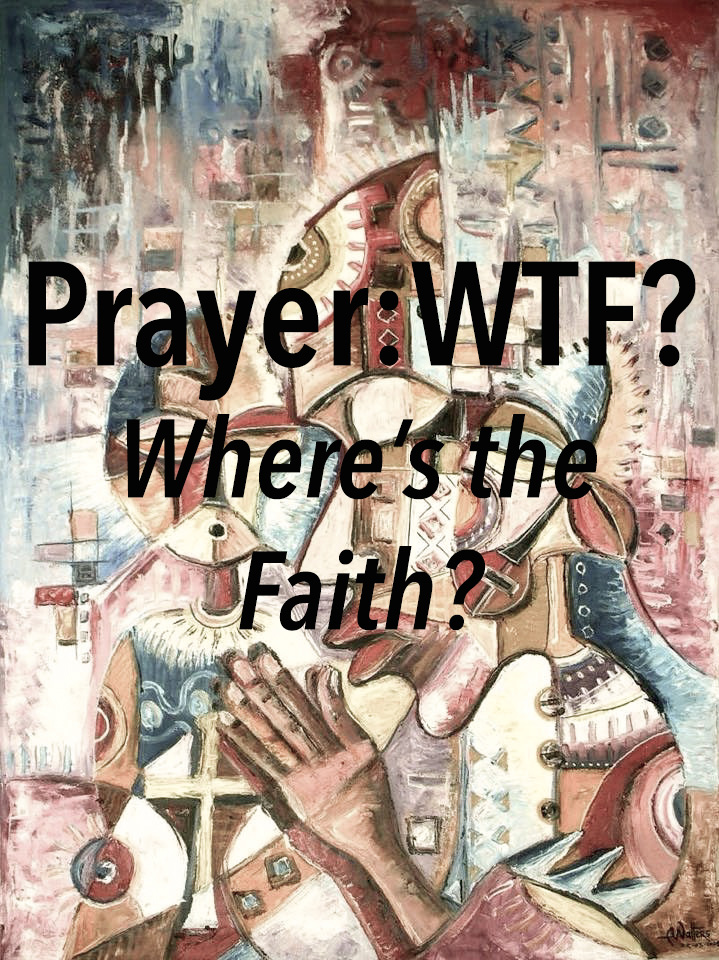 Prayer: WTF? (Where's the Faith?)
