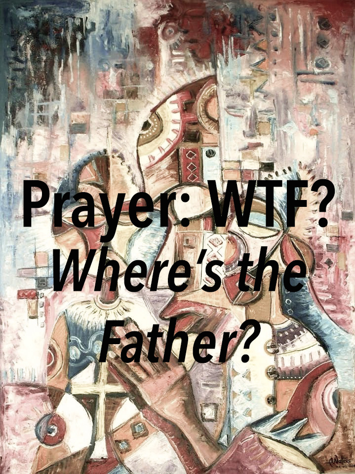 Prayer: WTF? (Where's the Father?)