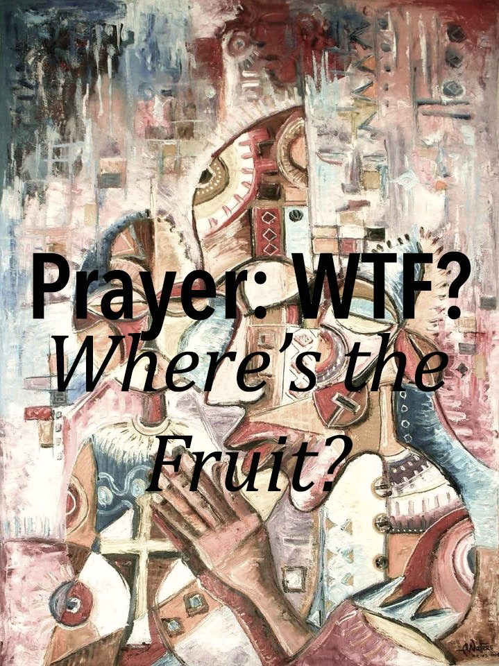 Prayer: WTF? (Where's the Fruit?) Part 1